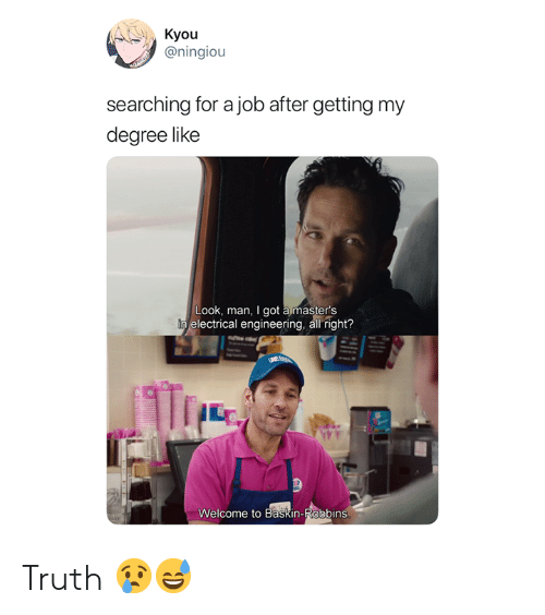 Baskin Robbins, Masters, and Engineering: Kyou  @ningiou  searching for a job after getting my  degree like  Look, man, I got a master's  electrical engineering, all right?  ㄚㄚㄚ  Welcome to Baskin-Robbins Truth 😢😅