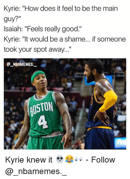 """the maine: Kyrie: """"How does it feel to be the main  guy?""""  Isaiah: """"Feels really good.""""  Kyrie: """"It would be a shame... if someone  took your spot away...""""  @_ABAMEMEs._  OSTON  ㄈ Kyrie knew it 💀😂👀 - Follow @_nbamemes._"""