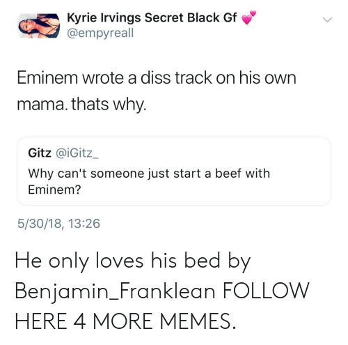 Diss Track: Kyrie Irvings Secret Black Gf  @empyreall  Eminem wrote a diss track on his own  mama. thats why.  Gitz @iGitz_  Why can't someone just start a beef with  Eminem?  5/30/18, 13:26 He only loves his bed by Benjamin_Franklean FOLLOW HERE 4 MORE MEMES.