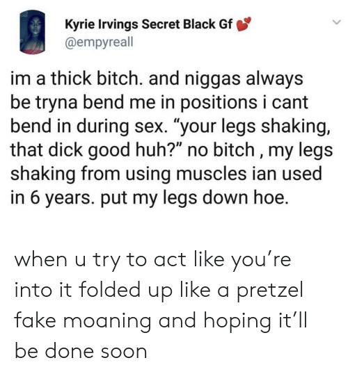 "kyrie: Kyrie Irvings Secret Black Gf  @empyreall  im a thick bitch. and niggas always  be tryna bend me in positions i cant  bend in during sex. ""your legs shaking,  that dick good huh?"" no bitch , my legs  shaking from using muscles ian used  in 6 years. put my legs down hoe. when u try to act like you're into it folded up like a pretzel fake moaning and hoping it'll be done soon"