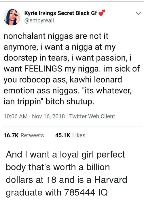 """Ass, Bitch, and Funny: Kyrie Irvings Secret Black Gf  @empyreall  nonchalant niggas are not it  anymore, i want a nigga at my  doorstep in tears, i want passion, i  want FEELINGS my nigga. im sick of  you robocop ass, kawhi leonard  emotion ass niggas. """"its whatever,  ian trippin"""" bitch shutup  10:06 AM Nov 16, 2018 Twitter Web Client  16.7K Retweets  45.1K Likes And I want a loyal girl perfect body that's worth a billion dollars at 18 and is a Harvard graduate with 785444 IQ"""