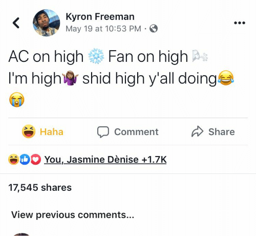 May 19: Kyron Freeman  May 19 at 10:53 PM  <  AC on high  Fan on high  I'm high  shid high y'all doing  Share  Haha  Comment  SH You, Jasmine Dènise+1.7K  17,545 shares  View previous comments...