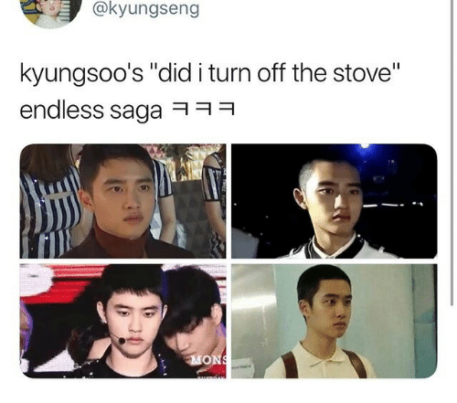 "Saga, Did, and Turn: @kyungseng  kyungsoo's ""did i turn off the stove""  endless saga ㅋ ㅋ ㅋ"