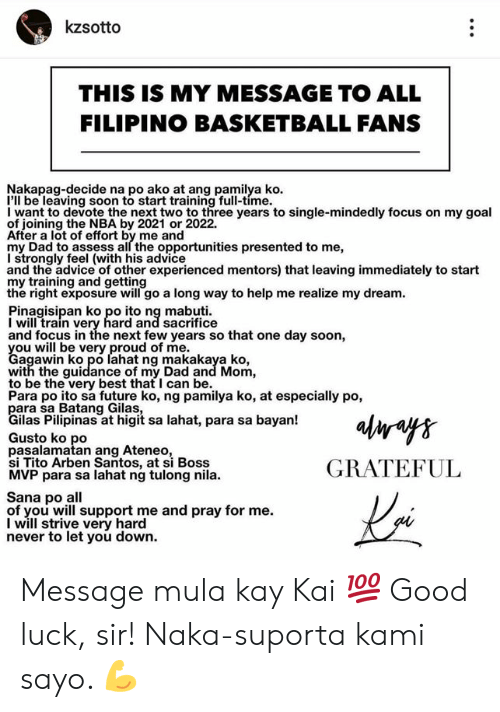 ako: kzsotto  THIS IS MY MESSAGE TO ALL  FILIPINO BASKETBALL FANS  Nakapag-decide na po ako at ang pamilya ko  I'll be leaving soon to start training full-time.  I want to devote the next two to three years to single-mindedly focus on my goal  of joining the NBA by 2021 or 2022.  After a lot of effort by me and  my Dad to assess all the opportunities presented to me,  I strongly feel (with his advice  and the advice of other experienced mentors) that leaving immediately to start  my training and getting  the right exposure will go a long way to help me realize my dream  Pinagisipan ko po ito ng mabuti  I will train very hard and sacrifice  and focus in the next few years so that one day soon,  Cagwwibko ero lahat ng makakaya ko  agawin ko po lahat ng makakaya ko,  with the guidance of my Dad and Mom,  to be the very best that I can be.  Para po ito sa future ko, ng pamilya ko, at especially po,  ilas Pilipinas at higit sa lahat, para sa bayan!  Gusto ko po  pasalamatan ang Ateneo  si Tito Arben Santos, at si Boss  MVP para sa lahat ng tulong nila.  GRATEFUL  Sana po all  of you will support me and pray for me.  I will strive very hard  never to let you down. Message mula kay Kai 💯 Good luck, sir! Naka-suporta kami sayo. 💪