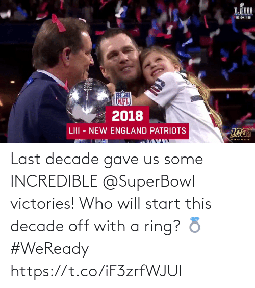 England: LÄIII  OCBS  2018  LIII - NEW ENGLAND PATRIOTS Last decade gave us some INCREDIBLE @SuperBowl victories!  Who will start this decade off with a ring? 💍 #WeReady https://t.co/iF3zrfWJUl