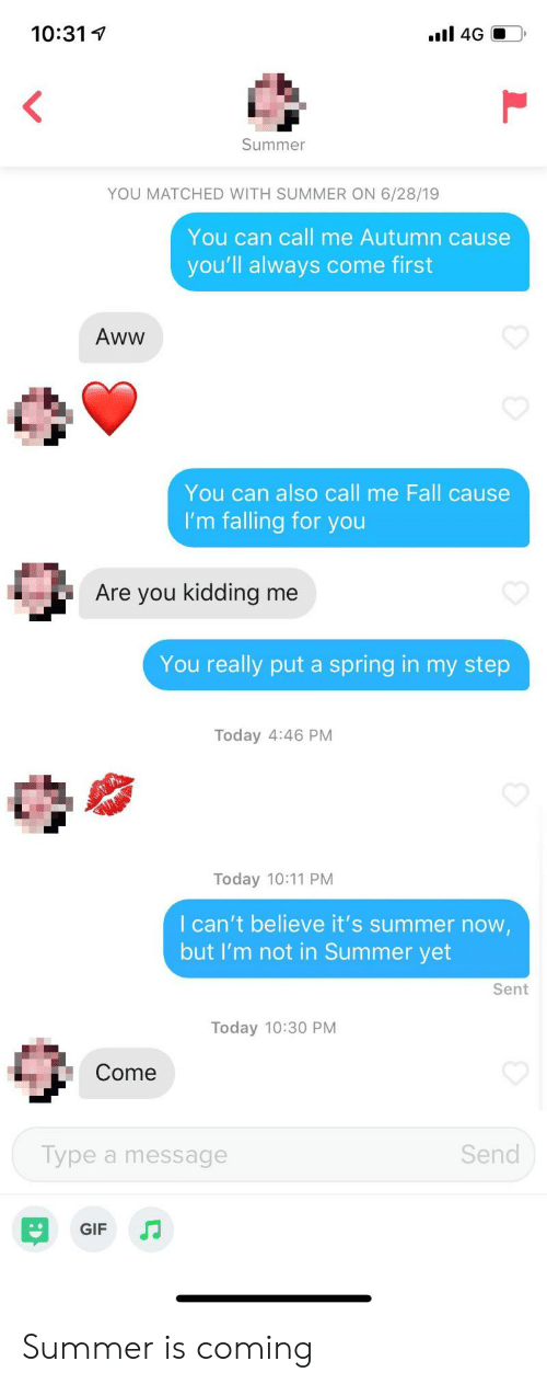 Aww, Fall, and Gif: l 4GO  10:31  Summer  YOU MATCHED WITH SUMMER ON 6/28/19  You can call me Autumn cause  you'll always come first  Aww  You can also call me Fall cause  I'm falling for you  Are you kidding me  You really put a spring in my step  Today 4:46 PM  Today 10:11 PM  I can't believe it's summer now,  but I'm not in Summer yet  Sent  Today 10:30 PM  Come  Send  Type a message  JJ  GIF Summer is coming