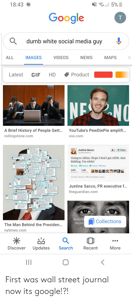 Justine: l 5%  18:43  Google  dumb white social media guy  IMAGES  ALL  VIDEOS  МАPS  NEWS  B  Product  Latest  HD  GIF  NENO  YouTube's PewDiePie amplifi...  A Brief History of People Gett..  rollingstone.com  VOX.com  Justine Sacco  JustineSacco  Follow  Going to Africa. Hope I don't get AIIDS. Just  kidding. I'm white!  apy13 ae Fav  1,206  AOTS  2,678  ETWS  1019 A-20 Dec 13 9m H  London  Justine Sacco, PR executive ...  theguardian.com  Believ  Collections  mean  The Man Behind the Presiden...  nytimes.com  Search  Discover  Updates  Recent  More  T First was wall street journal now its google!?!