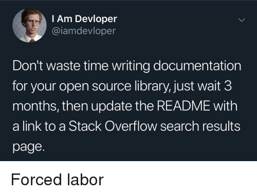 open source: l Am Devloper  @iamdevloper  Don't waste time writing documentation  for your open source library, just wait 3  months, then update the README with  a link to a Stack Overflow search results  page. Forced labor