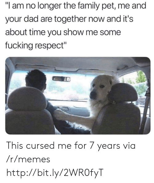 "Dad, Family, and Fucking: ""l am no longer the family pet, me and  your dad are together now and it's  about time you show me some  fucking respect"" This cursed me for 7 years via /r/memes http://bit.ly/2WR0fyT"