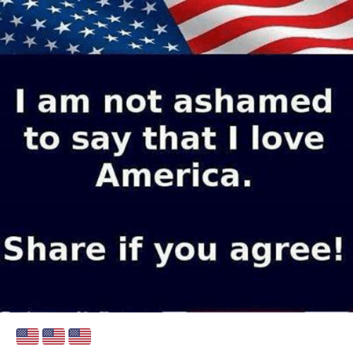 Ashamedness: l am not ashamed  to say that I love  America.  Share if you agree! 🇺🇲️🇺🇲️🇺🇲️
