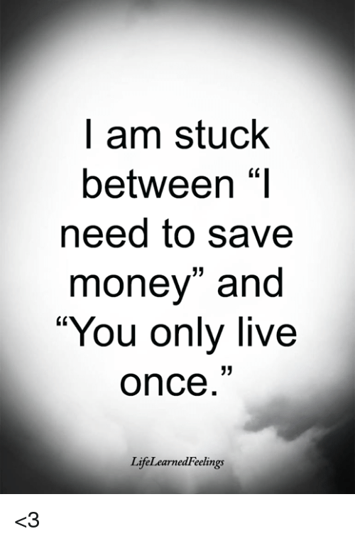 "Save Money: l am stuck  between ""I  need to save  money"" and  You only live  once  LifeLearnedFeelings <3"