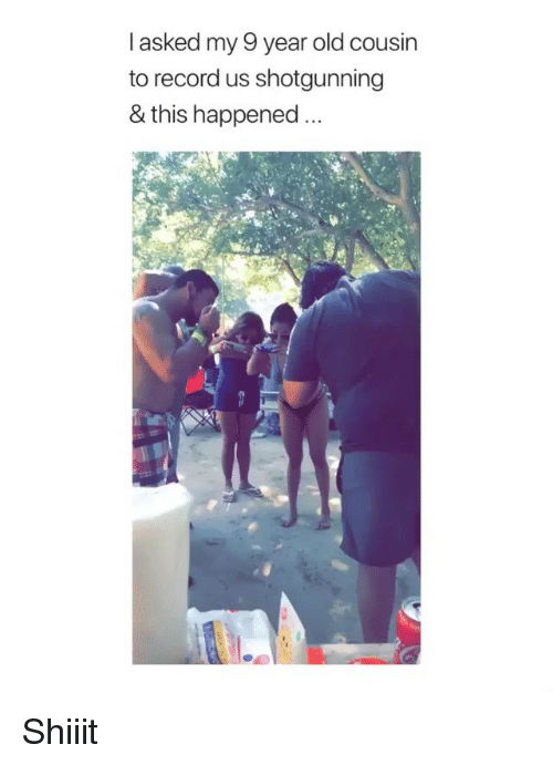 shotgunning: l asked my 9 year old cousin  to record us shotgunning  & this happened Shiiit