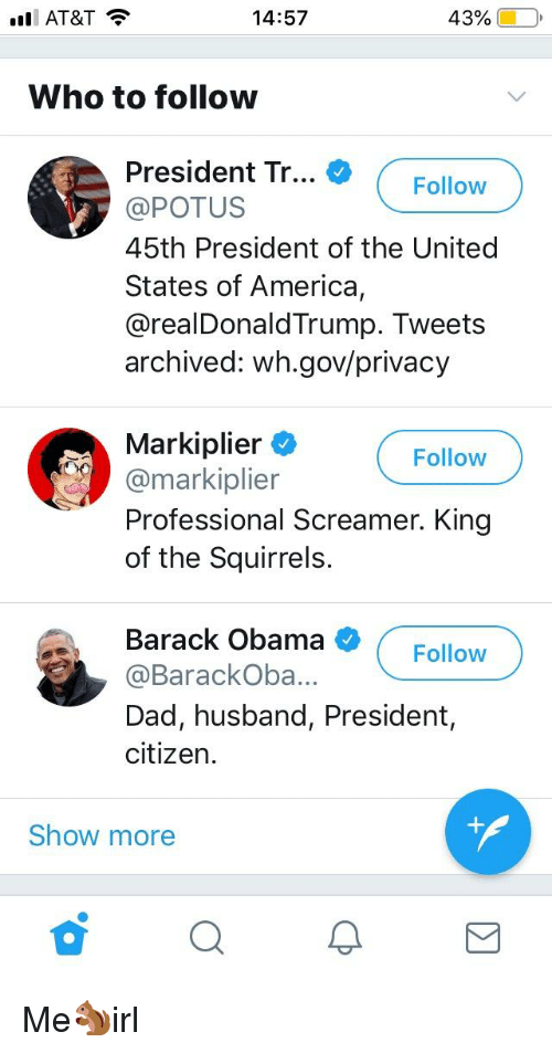 America, Dad, and Obama: l AT&T  14:57  43% (  O,  Who to followw  Th... Folow  President Tr... * (Follow  @POTUS  45th President of the United  States of America,  @realDonaldTrump. Tweets  archived: wh.gov/privacy  Mark·plier  @markiplier  Professional Screamer. King  of the Squirrels.  Follow  Barack Obama  Follow  @BarackOba...  Dad, husband, President,  citizen.  Show more