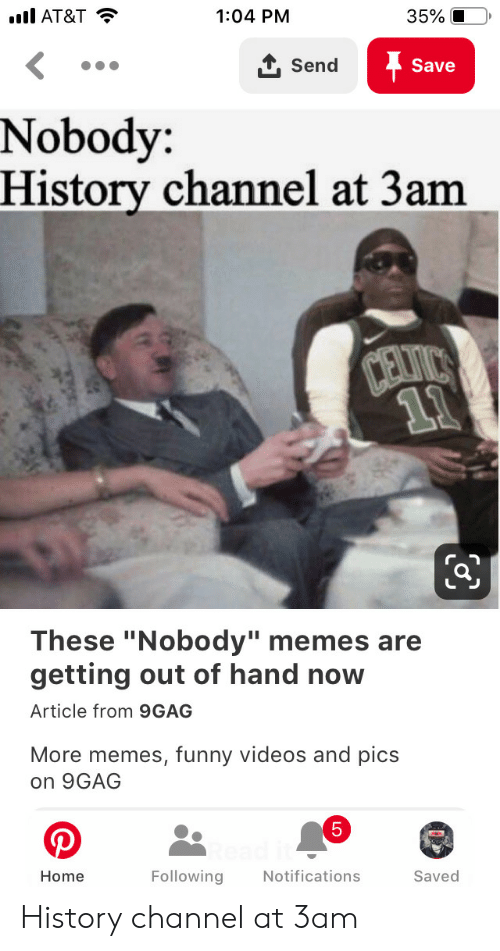 "9gag, Funny, and Memes: l AT&T  35%  1:04 PM  1Send  Save  Nobody:  History channel at 3am  CEVICS  11  These ""Nobody"" memes are  getting out of hand now  Article from 9GAG  More memes, funny videos and pics  on 9GAG  5  Following  Notifications  Saved  Home History channel at 3am"
