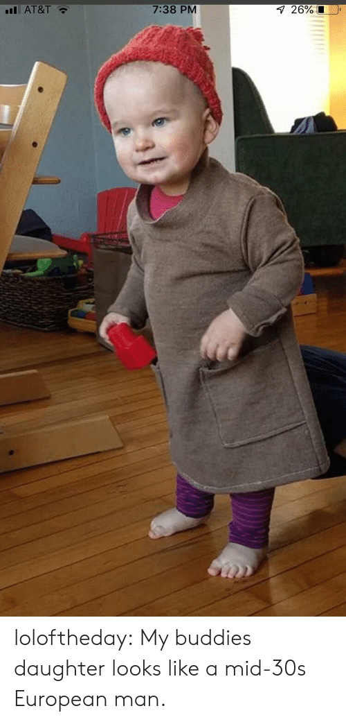 Tumblr, At&t, and Blog: l AT&T  7:38 PM  26% loloftheday:  My buddies daughter looks like a mid-30s European man.