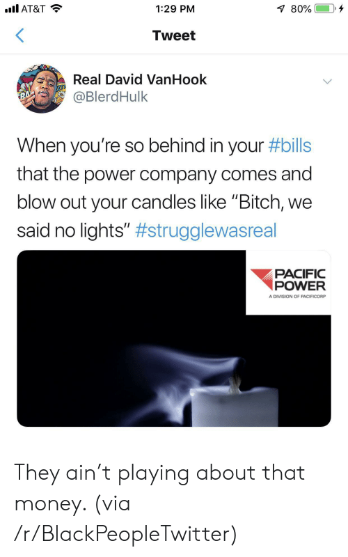 """division: .l AT&T  80%  1:29 PM  Tweet  Real David VanHook  @BlerdHulk  RA  When you're so behind in your #bills  that the power company comes and  blow out your candles like """"Bitch,  said no lights"""" #strugglewasreal  PACIFIC  POWER  A DIVISION OF PACIFICORP They ain't playing about that money. (via /r/BlackPeopleTwitter)"""