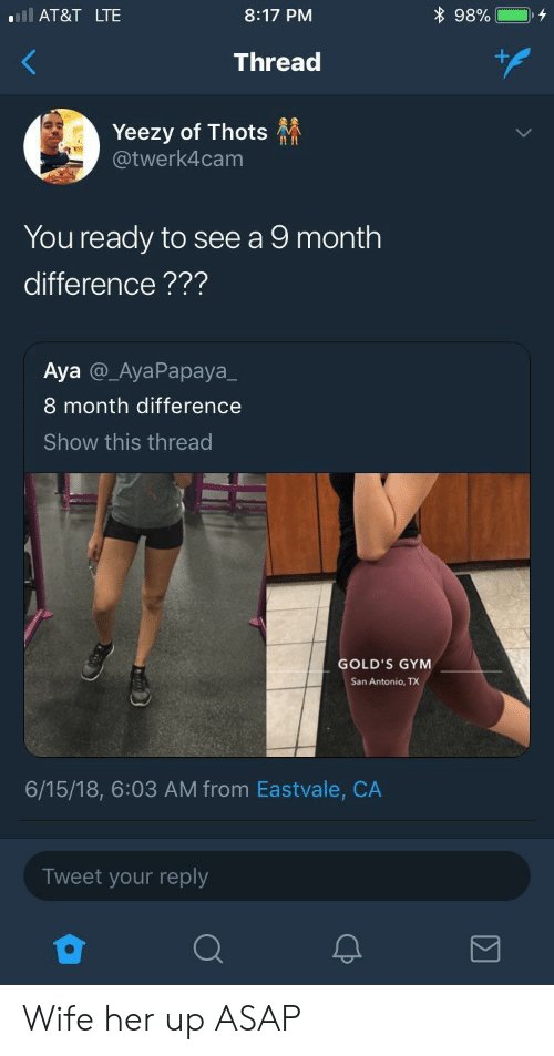San Antonio: l AT&T LTE  8:17 PM  Thread  Yeezy of Thots  @twerk4cam  II In  You ready to see a 9 month  difference???  Aya @_AyaPapaya_  8 month difference  Show this thread  GOLD'S GYM  San Antonio, TX  6/15/18, 6:03 AM from Eastvale, CA  Tweet your reply Wife her up ASAP