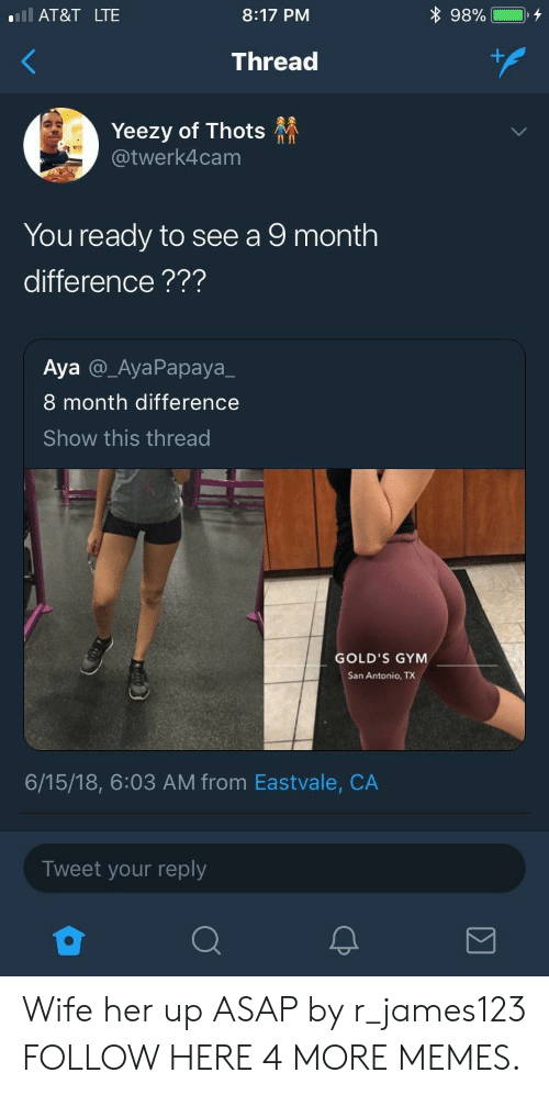 San Antonio: l AT&T LTE  8:17 PM  Thread  Yeezy of Thots  @twerk4cam  II In  You ready to see a 9 month  difference???  Aya @_AyaPapaya_  8 month difference  Show this thread  GOLD'S GYM  San Antonio, TX  6/15/18, 6:03 AM from Eastvale, CA  Tweet your reply Wife her up ASAP by r_james123 FOLLOW HERE 4 MORE MEMES.