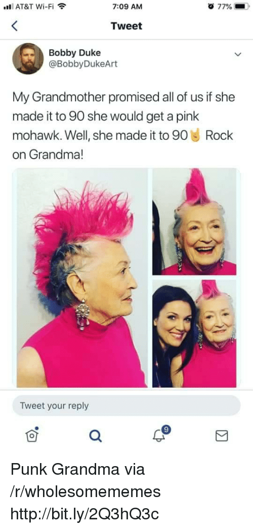 Grandma, At&t, and Duke: l AT&T Wi-Fi  7:09 AM  77%  Tweet  Bobby Duke  @BobbyDukeArt  My Grandmother promised all of us if she  made it to 90 she would get a pink  mohawk. Well, she made it to 90 Rock  on Grandma!  Tweet your reply Punk Grandma via /r/wholesomememes http://bit.ly/2Q3hQ3c