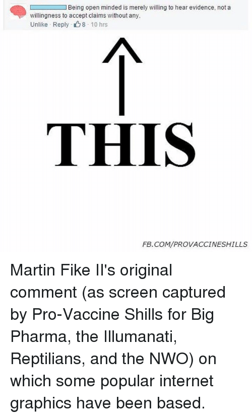 nwo: L Being open minded is merely willing to hear evidence, not a  willingness to accept claims without any.  Unlike Reply 8 10 hrs  THIS  FEB. COM/PROVACCINESHILLS Martin Fike II's original comment (as screen captured by Pro-Vaccine Shills for Big Pharma, the Illumanati, Reptilians, and the NWO) on which some popular internet graphics have been based.