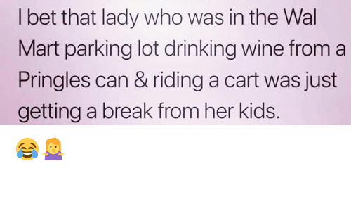 wal mart: l bet that lady who was in the Wal  Mart parking lot drinking wine from a  Pringles can & riding a cart was just  getting a break from her kids. 😂🤷‍♀️