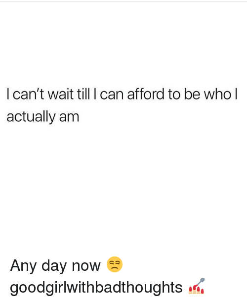 Memes, 🤖, and Who: l can't wait till I can afford to be who l  actually am Any day now 😒 goodgirlwithbadthoughts 💅🏼