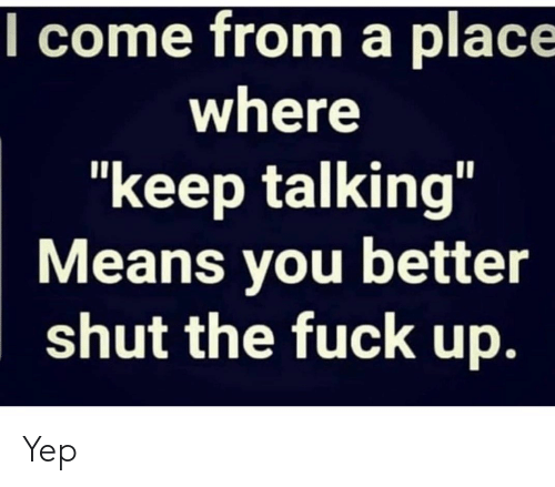 """Keep Talking: l come from a place  where  """"keep talking""""  Means you better  shut the fuck up. Yep"""