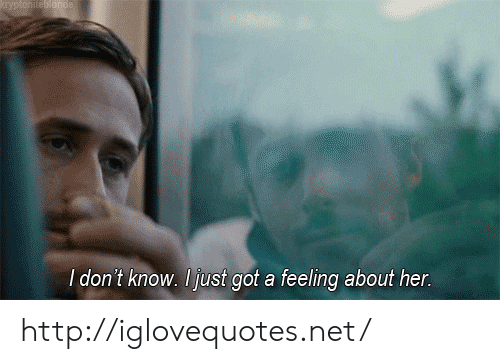 Http, Got, and Her: l don t know. l ust got a feeling about her. http://iglovequotes.net/