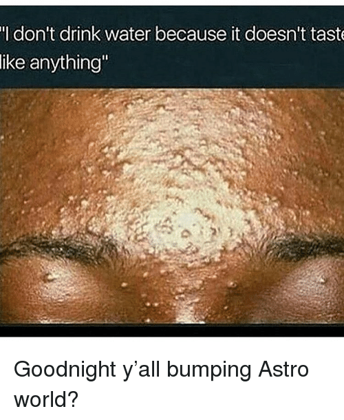 """Funny, Water, and World: l don't drink water because it doesn't taste  ike anything"""" Goodnight y'all bumping Astro world?"""