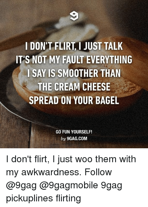 Smoother Than: l DON'T FLIRT JUST TALK  IT'S NOT MY FAULT EVERYTHING  I SAY IS SMOOTHER THAN  THE CREAM CHEESE  SPREAD ON YOUR BAGEL  GO FUN YOURSELF!  by 9GAG.COM I don't flirt, I just woo them with my awkwardness. Follow @9gag @9gagmobile 9gag pickuplines flirting