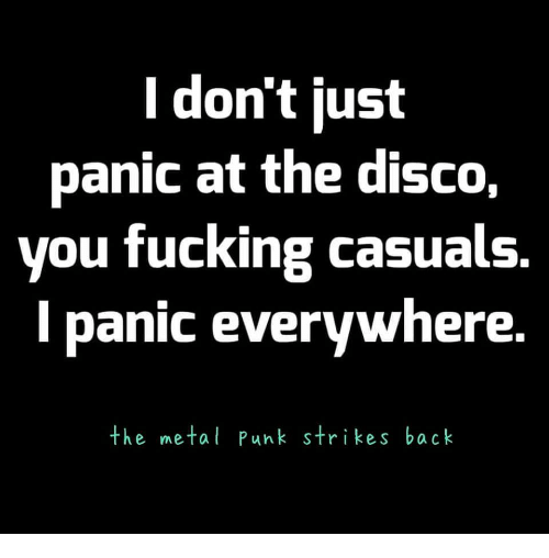 Fucking Casuals: l don't just  panic at the disco,  you fucking casuals  l panic everywhere.  the metal Punk strikes back