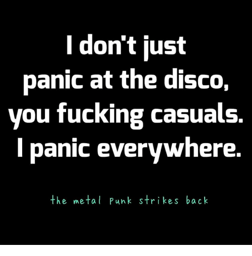 Fucking Casuals: l don't just  panic at the disco,  you fucking casuals  l panic everywhere  the metal Punk strikes back