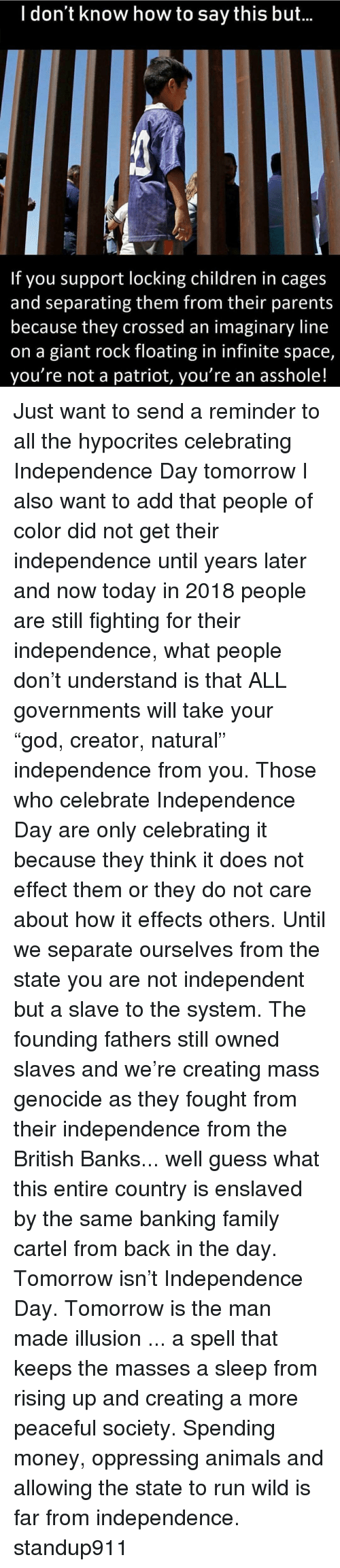 "Independence Day: l don't know how to say this but...  If you support locking children in cages  and separating them from their parents  because they crossed an imaginary line  on a giant rock floating in infinite space,  you're not a patriot, you're an asshole! Just want to send a reminder to all the hypocrites celebrating Independence Day tomorrow I also want to add that people of color did not get their independence until years later and now today in 2018 people are still fighting for their independence, what people don't understand is that ALL governments will take your ""god, creator, natural"" independence from you. Those who celebrate Independence Day are only celebrating it because they think it does not effect them or they do not care about how it effects others. Until we separate ourselves from the state you are not independent but a slave to the system. The founding fathers still owned slaves and we're creating mass genocide as they fought from their independence from the British Banks... well guess what this entire country is enslaved by the same banking family cartel from back in the day. Tomorrow isn't Independence Day. Tomorrow is the man made illusion ... a spell that keeps the masses a sleep from rising up and creating a more peaceful society. Spending money, oppressing animals and allowing the state to run wild is far from independence. standup911"