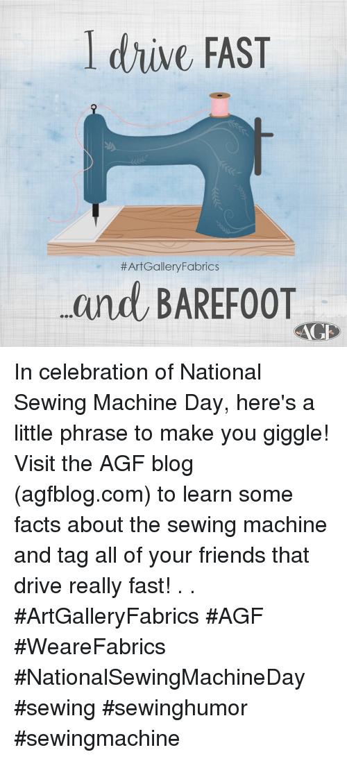 sewing machine: l drive FAST  #ArtGallery/Fabrics  and BAREF0OT In celebration of National Sewing Machine Day, here's a little phrase to make you giggle! Visit the AGF blog (agfblog.com) to learn some facts about the sewing machine and tag all of your friends that drive really fast!  . . #ArtGalleryFabrics #AGF #WeareFabrics #NationalSewingMachineDay #sewing #sewinghumor #sewingmachine