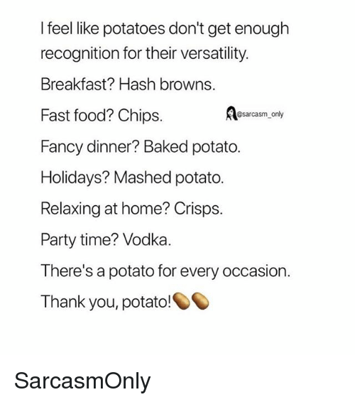 Baked, Fast Food, and Food: l feel like potatoes don't get enough  recognition for their versatility.  Breakfast? Hash browns.  Fast food? Chips.  Fancy dinner? Baked potato.  Holidays? Mashed potato.  Relaxing at home? Crisps.  Party time? Vodka.  There's a potato for every occasion.  Thank you, potato!  @sarcasm only SarcasmOnly