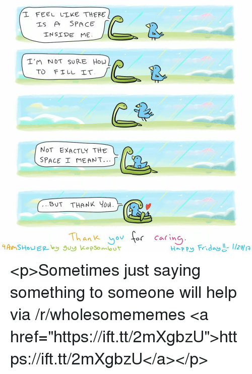 "Friday, Happy, and Help: L FEEL LLKE THERE  Is A SPACE  INSIDE ME.  2  I'm NoT SURE How  NoT EXACTLY THE  SPACE ME ANT.  BUT THANK Ybu.  Thank yorCaing  Happy Friday -I/27 <p>Sometimes just saying something to someone will help via /r/wholesomememes <a href=""https://ift.tt/2mXgbzU"">https://ift.tt/2mXgbzU</a></p>"