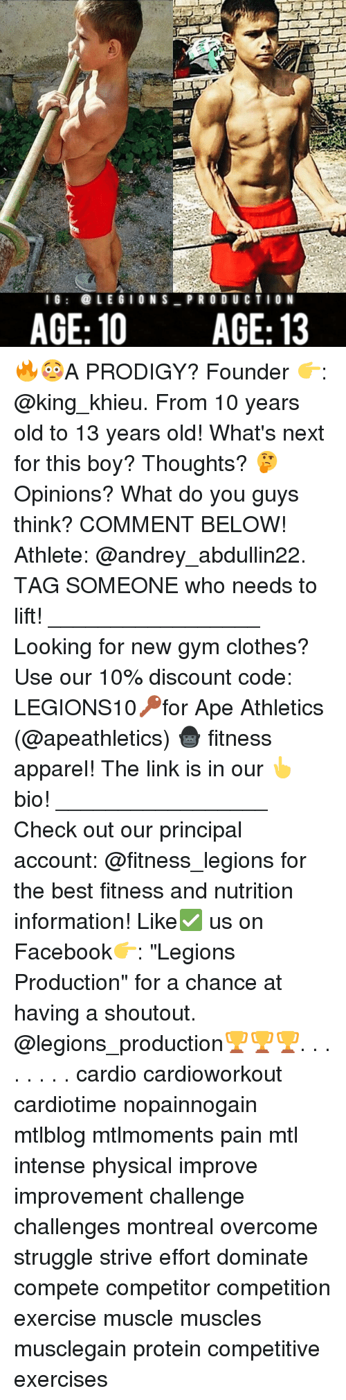 "overcomer: l G  LEGION S  PRO DU CTION  AGE: 10 AGE: 13 🔥😳A PRODIGY? Founder 👉: @king_khieu. From 10 years old to 13 years old! What's next for this boy? Thoughts? 🤔Opinions? What do you guys think? COMMENT BELOW! Athlete: @andrey_abdullin22. TAG SOMEONE who needs to lift! _________________ Looking for new gym clothes? Use our 10% discount code: LEGIONS10🔑for Ape Athletics (@apeathletics) 🦍 fitness apparel! The link is in our 👆 bio! _________________ Check out our principal account: @fitness_legions for the best fitness and nutrition information! Like✅ us on Facebook👉: ""Legions Production"" for a chance at having a shoutout. @legions_production🏆🏆🏆. . . . . . . . cardio cardioworkout cardiotime nopainnogain mtlblog mtlmoments pain mtl intense physical improve improvement challenge challenges montreal overcome struggle strive effort dominate compete competitor competition exercise muscle muscles musclegain protein competitive exercises"