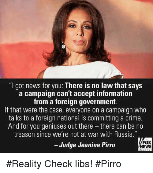 "reality check: ""l got news for you: There is no law that says  a campaign can't accept information  from a foreign government.  If that were the case, everyone on a campaign who  talks to a foreign national is committing a crime.  And for you geniuses out there there can be no  treason since we're not at war with Russia""  Judge Jeanine Pirro  FOX  NEWS #Reality Check libs! #Pirro"