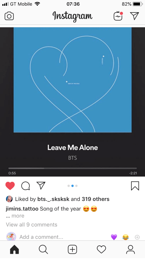 song of the year: l GT Mobile  07:36  82%  Instagram  Leave Me Alone  BTS  -2:21  0:55  Liked by bts._.sksksk and 319 others  jimins.tattoo Song of the year  ... more  View all 9 comments  Add a comment...  (+)