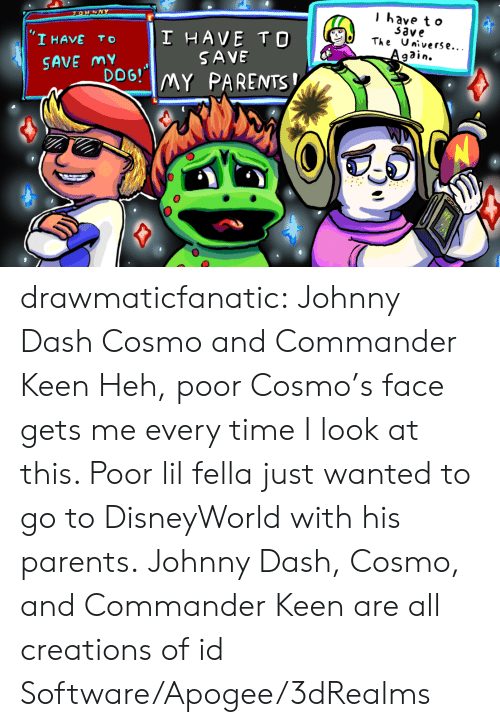 creations: l have t o  33ve  'I HAVE TO I HAVE TO  DoG! MY PARENTS  The Universe...  SAVE  SAVE my drawmaticfanatic: Johnny Dash Cosmo and Commander Keen Heh, poor Cosmo's face gets me every time I look at this. Poor lil fella just wanted to go to DisneyWorld with his parents. Johnny Dash, Cosmo, and Commander Keen are all creations of id Software/Apogee/3dRealms