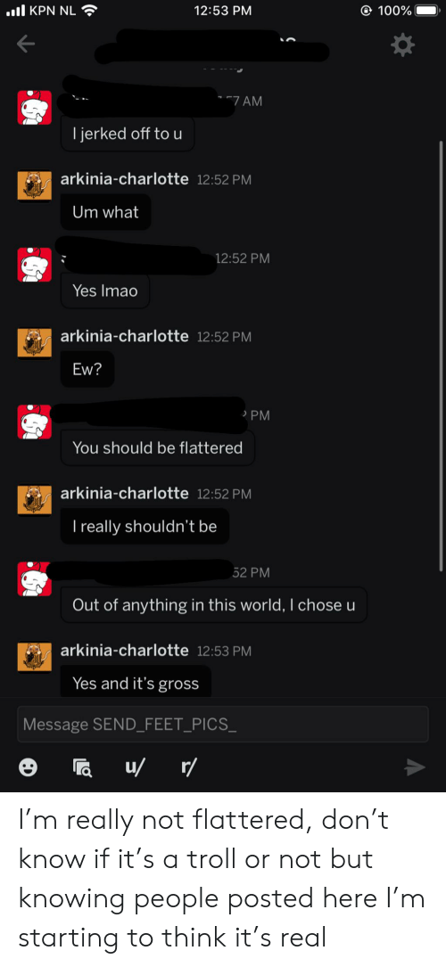 Troll, Charlotte, and World: .l KPN NL  100%  12:53 PM  7 AM  jerked off to u  arkinia-charlotte 12:52 PM  Um what  12:52 PM  Yes Imao  arkinia-charlotte 12:52 PM  Ew?  PM  You should be flattered  arkinia-charlotte 12:52 PM  I really shouldn't be  52 PM  Out of anything in this world, I chose u  arkinia-charlotte 12:53 PM  Yes and it's gross  Message SEND_FEET_PICS_  u r/ I'm really not flattered, don't know if it's a troll or not but knowing people posted here I'm starting to think it's real