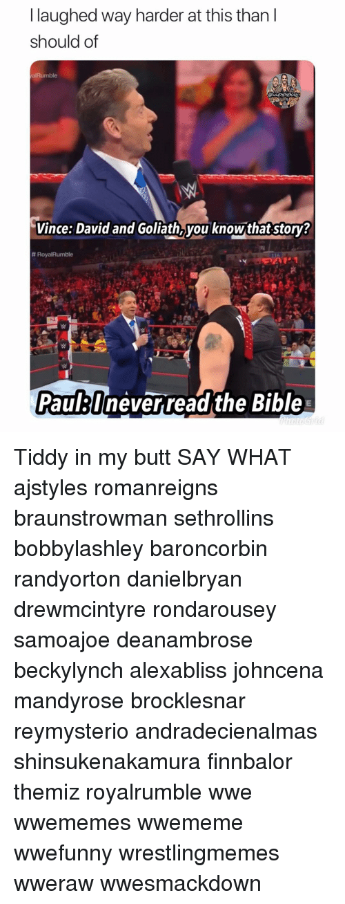 Johncena: l laughed way harder at this than I  should of  alRumble  Vince: David and Goliath,you knowthat story?  # Roya!Rumble  Paullneverreadthe Bible Tiddy in my butt SAY WHAT ajstyles romanreigns braunstrowman sethrollins bobbylashley baroncorbin randyorton danielbryan drewmcintyre rondarousey samoajoe deanambrose beckylynch alexabliss johncena mandyrose brocklesnar reymysterio andradecienalmas shinsukenakamura finnbalor themiz royalrumble wwe wwememes wwememe wwefunny wrestlingmemes wweraw wwesmackdown