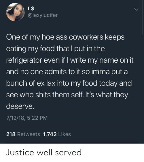 Ass, Food, and Hoe: L$  @lexylucifer  One of my hoe ass coworkers keeps  eating my food that I put in the  refrigerator even if I write my name on it  and no one admits to it so imma put a  bunch of ex lax into my food today and  see who shits them self. It's what they  deserve.  7/12/18, 5:22 PM  218 Retweets 1,742 Likes Justice well served