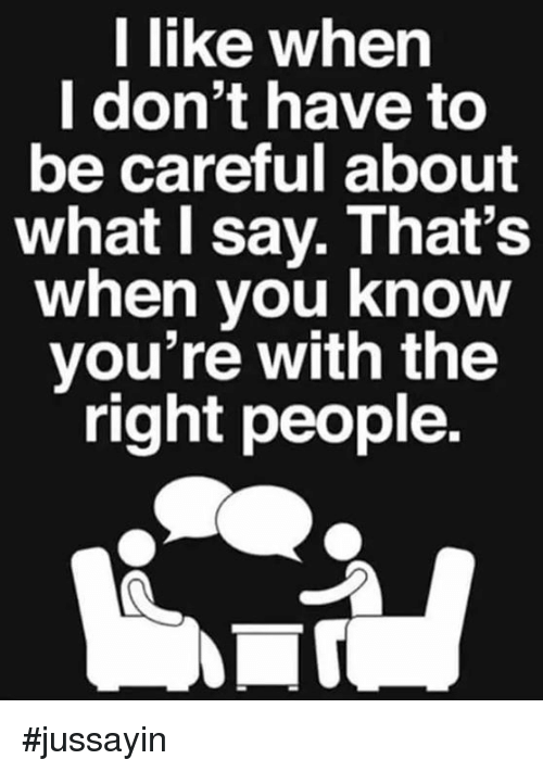 Dank, Be Careful, and 🤖: l like when  I don't have to  be careful about  what I say. That's  when vou know  you're with the  right people. #jussayin
