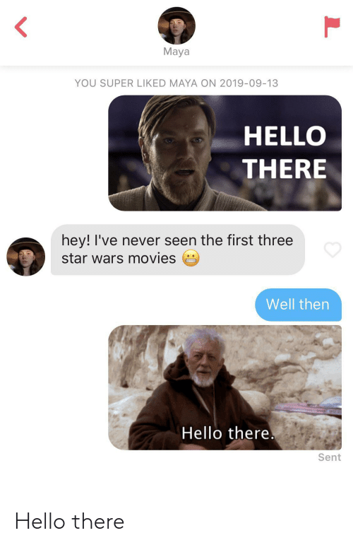 Hello, Movies, and Star Wars: L  Maya  YOU SUPER LIKED MAYA ON 2019-09-13  HELLO  THERE  hey! I've never seen the first three  star wars movies  Well then  Hello there.  Sent  L Hello there