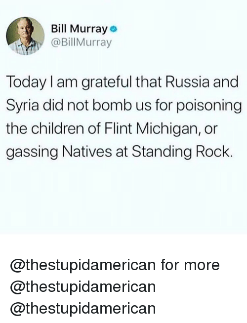 Children, Memes, and Michigan: l Murray  @BillMurray  Today I am grateful that Russia and  Syria did not bomb us for poisoning  the children of Flint Michigan, or  gassing Natives at Standing Rock @thestupidamerican for more @thestupidamerican @thestupidamerican