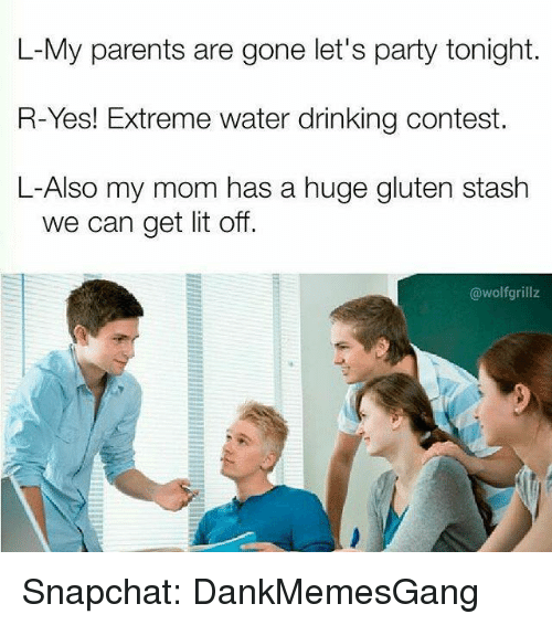 Stashe: L-My parents are gone let's party tonight.  R-Yes! Extreme Water drinking Contest.  L-Also my mom has a huge gluten stash  we can get lit off.  @wolf grillz Snapchat: DankMemesGang
