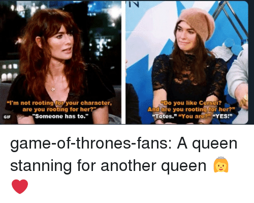"Stanning: l N  ""I'm not rooting for your character,  are you rooting for her?  ""Someone has to.""  Do you like Cersei?  And are you rooting for her?""  Totes."" ""You are?"" ""YES!""  GIF game-of-thrones-fans:  A queen stanning for another queen 👸❤️"