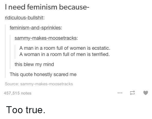 Femination: l need feminism because-  ridiculous-bullshit  feminism-and-sprinkles  Sammy makes moosetracks:  A man in a room full of women is ecstatic.  A woman in a room full of men is terrified.  this blew my mind  This quote honestly scared me  Source: sammy-makes-moose tracks  457,515 notes Too true.