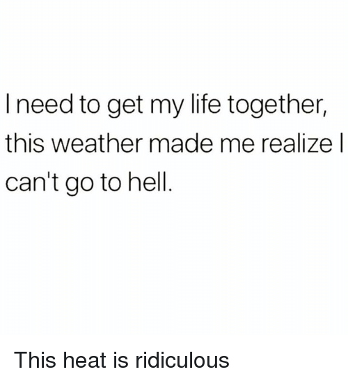 Dank, Life, and Heat: l need to get my life together,  this weather made me realize l  can't go to hell This heat is ridiculous